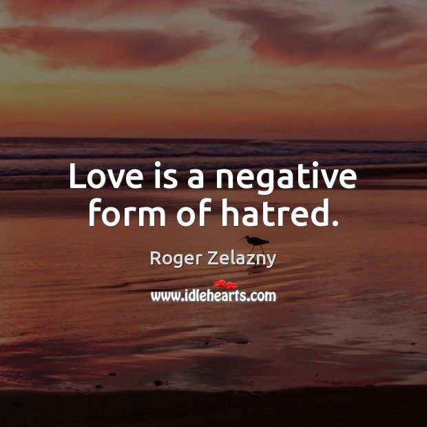 Image, Love is a negative form of hatred.