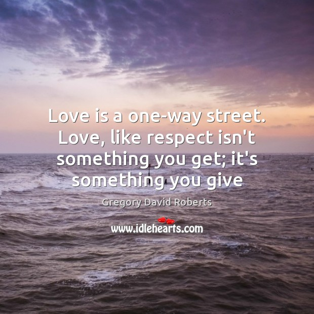 Love is a one-way street. Love, like respect isn't something you get; Gregory David Roberts Picture Quote