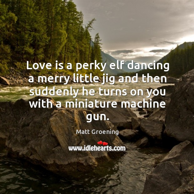 Image, Love is a perky elf dancing a merry little jig and then suddenly he turns on you with a miniature machine gun.