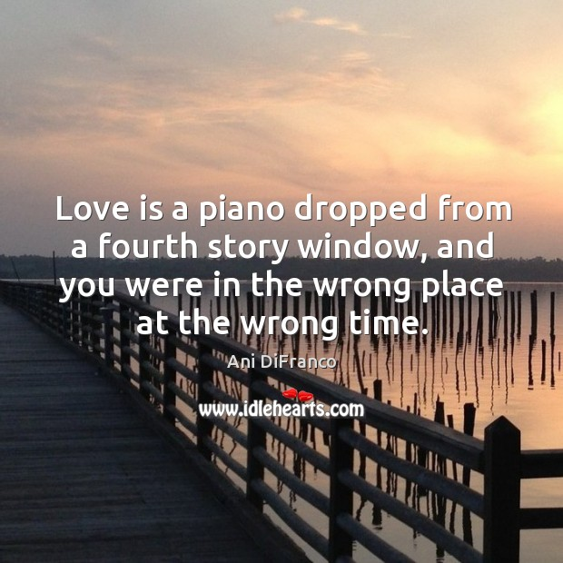 Love is a piano dropped from a fourth story window, and you were in the wrong place at the wrong time. Ani DiFranco Picture Quote