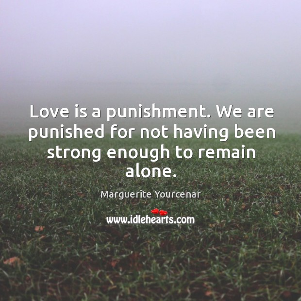 Love is a punishment. We are punished for not having been strong enough to remain alone. Marguerite Yourcenar Picture Quote