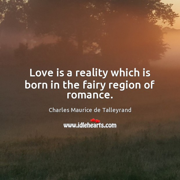 Love is a reality which is born in the fairy region of romance. Image