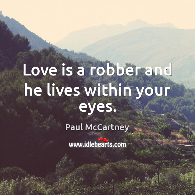 Love is a robber and he lives within your eyes. Paul McCartney Picture Quote