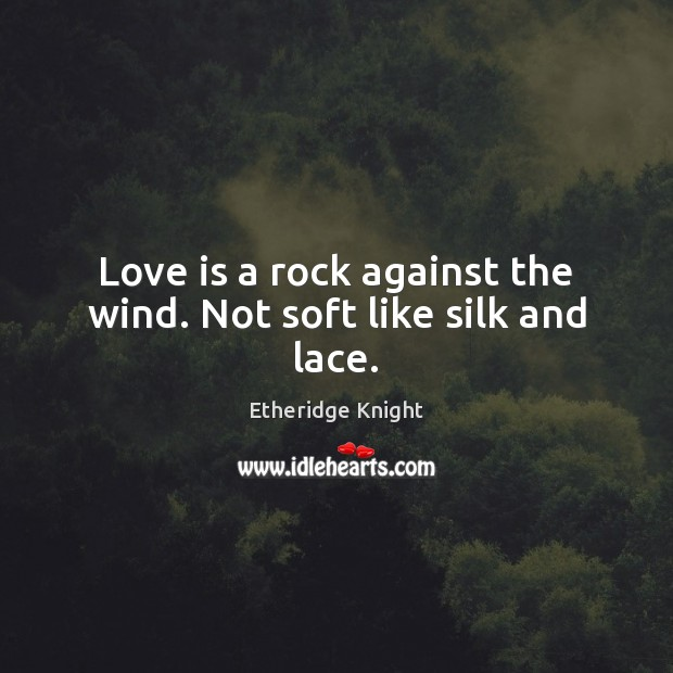Love is a rock against the wind. Not soft like silk and lace. Image