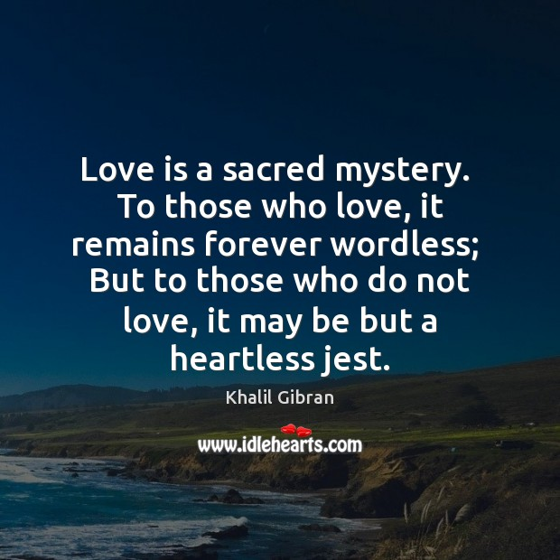 Love is a sacred mystery.  To those who love, it remains forever Image