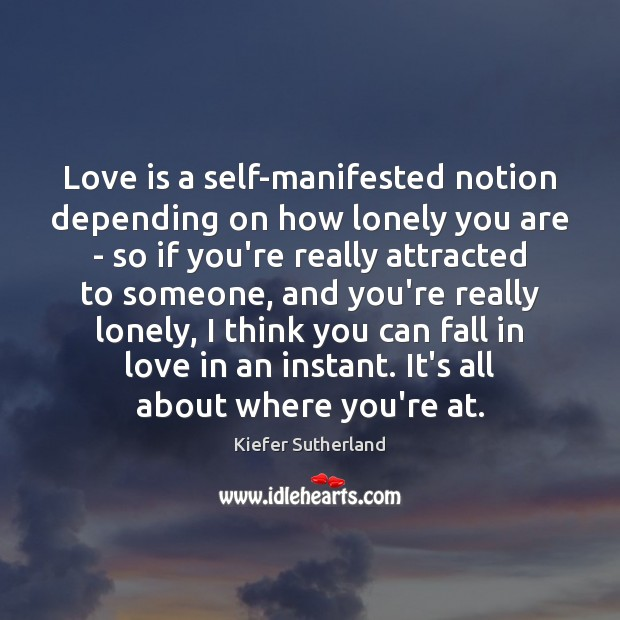 Love is a self-manifested notion depending on how lonely you are – Image