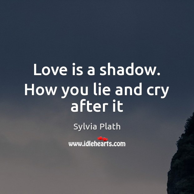 Love is a shadow. How you lie and cry after it Image
