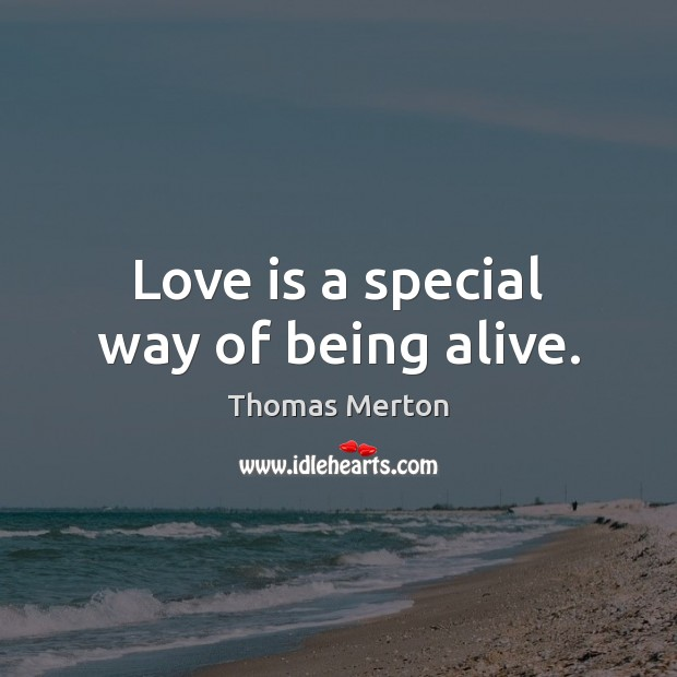 Love is a special way of being alive. Image