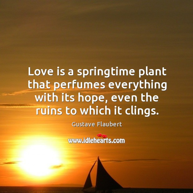Image, Love is a springtime plant that perfumes everything with its hope, even the ruins to which it clings.