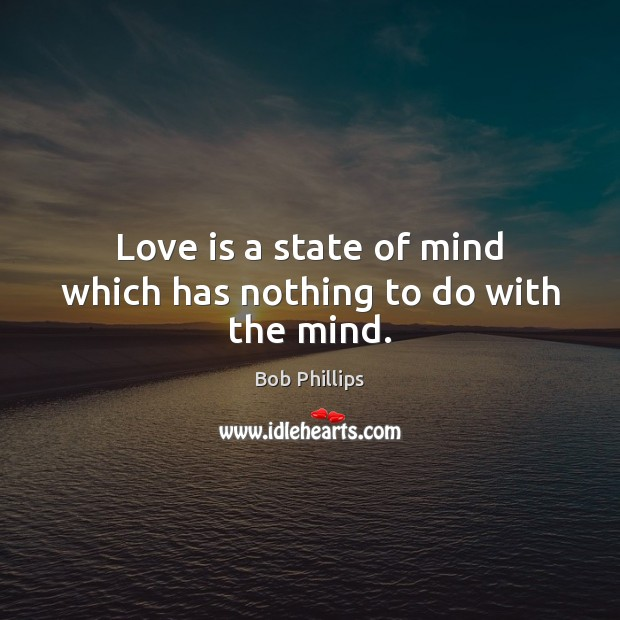 Image, Love is a state of mind which has nothing to do with the mind.