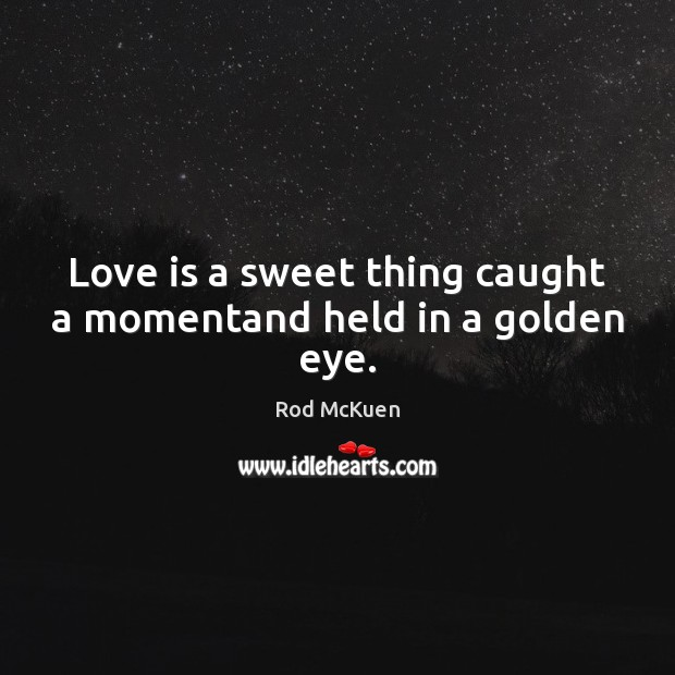 Love is a sweet thing caught a momentand held in a golden eye. Image