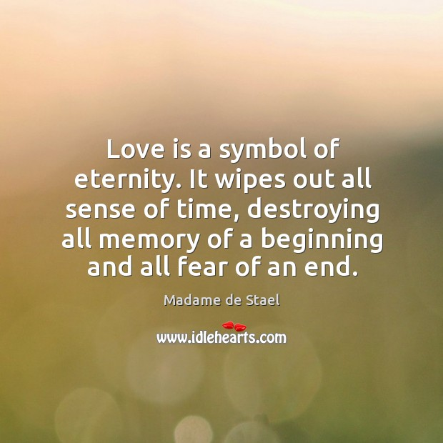 Love is a symbol of eternity. It wipes out all sense of time, destroying all memory of a beginning and all fear of an end. Image
