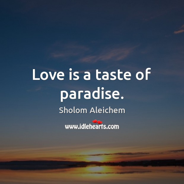 Love is a taste of paradise. Sholom Aleichem Picture Quote
