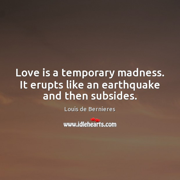 Love is a temporary madness. It erupts like an earthquake and then subsides. Louis de Bernieres Picture Quote