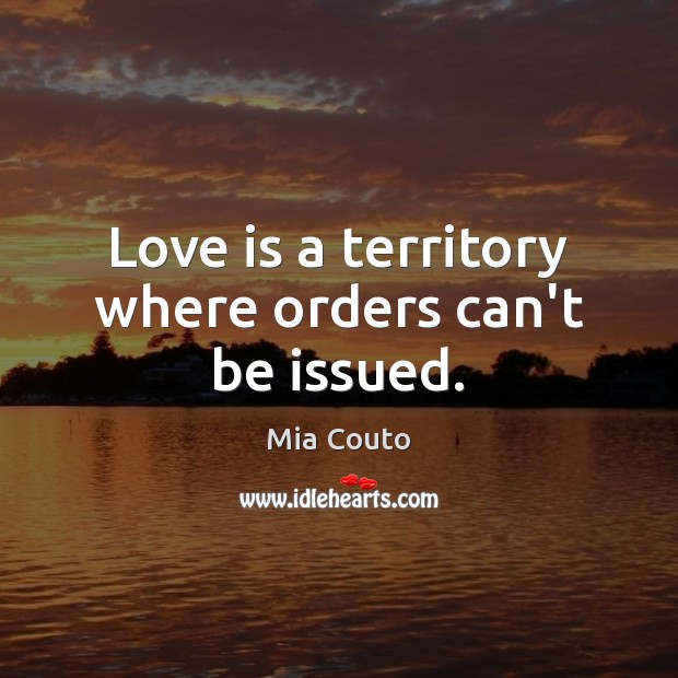 Love is a territory where orders can't be issued. Mia Couto Picture Quote