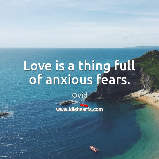 Love is a thing full of anxious fears. Ovid Picture Quote