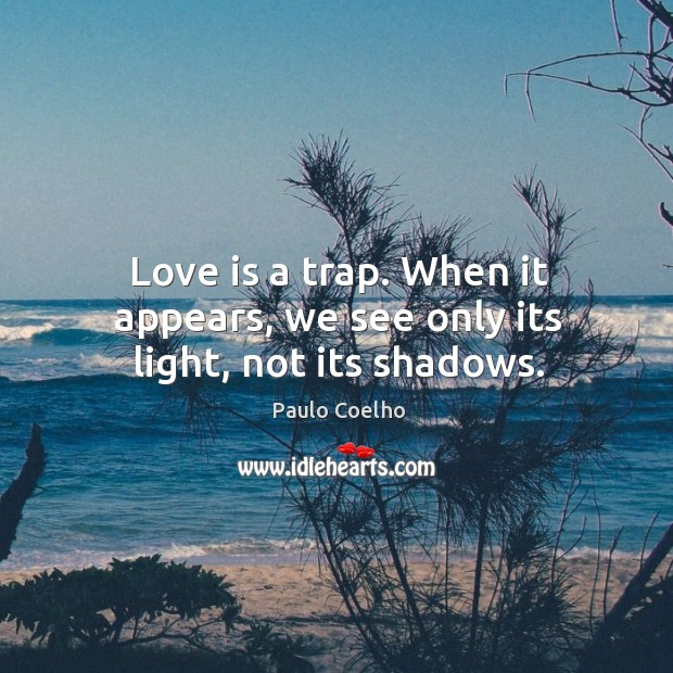 Love is a trap. When it appears, we see only its light, not its shadows. Image