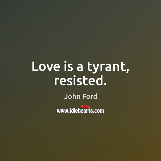 Love is a tyrant, resisted. Image