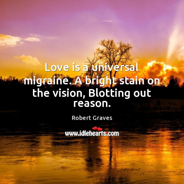 Love is a universal migraine. A bright stain on the vision, Blotting out reason. Robert Graves Picture Quote