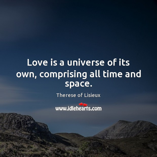 Love is a universe of its own, comprising all time and space. Therese of Lisieux Picture Quote