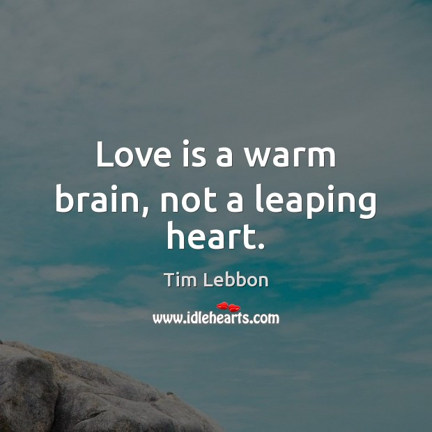Image, Love is a warm brain, not a leaping heart.