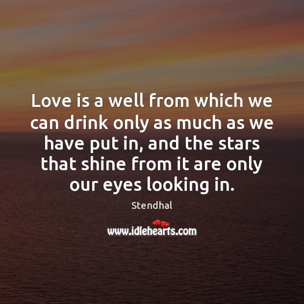 Love is a well from which we can drink only as much Stendhal Picture Quote