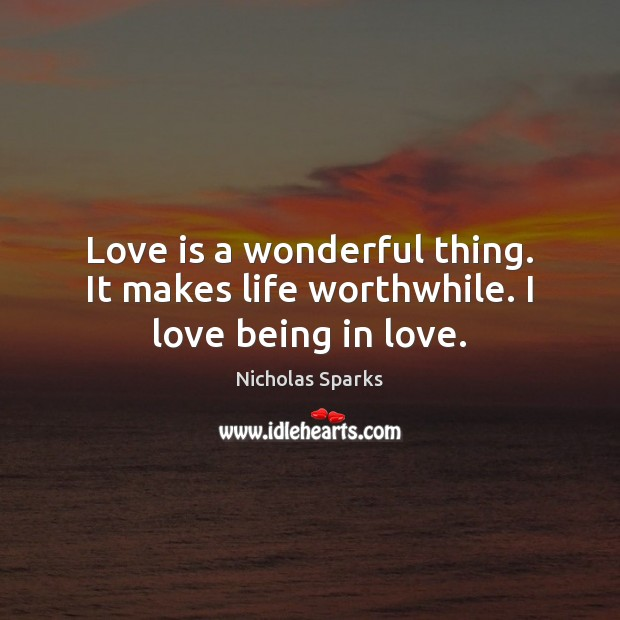 Love is a wonderful thing. It makes life worthwhile. I love being in love. Image