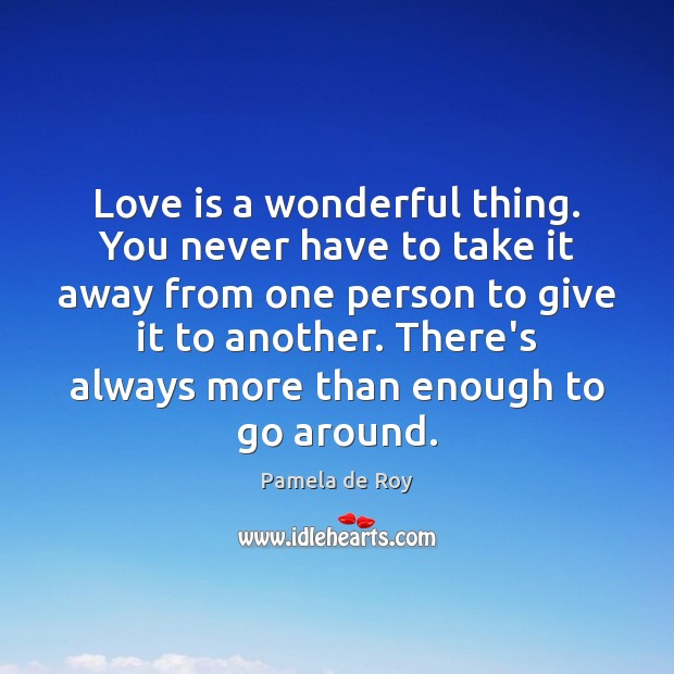 Love is a wonderful thing. You never have to take it away from one person to give it to another. Love Is Quotes Image