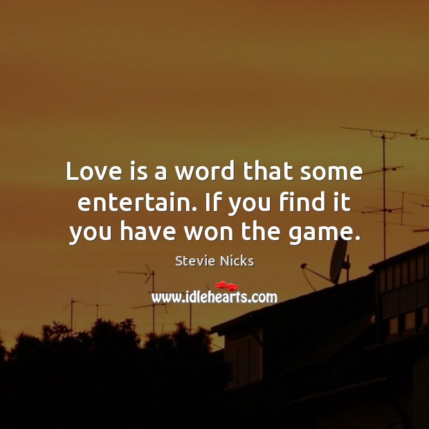 Love is a word that some entertain. If you find it you have won the game. Image