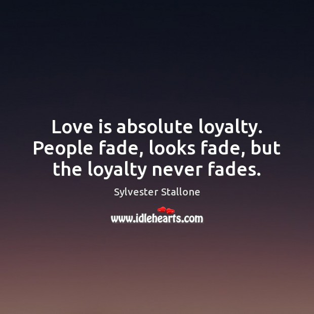 Image, Love is absolute loyalty. People fade, looks fade, but the loyalty never fades.