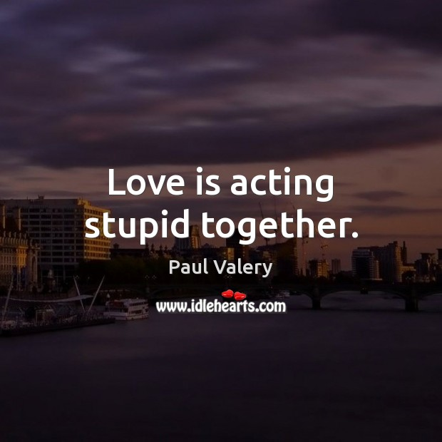 Love is acting stupid together. Paul Valery Picture Quote