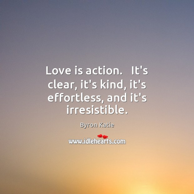 Love is action.   It's clear, it's kind, it's effortless, and it's irresistible. Byron Katie Picture Quote