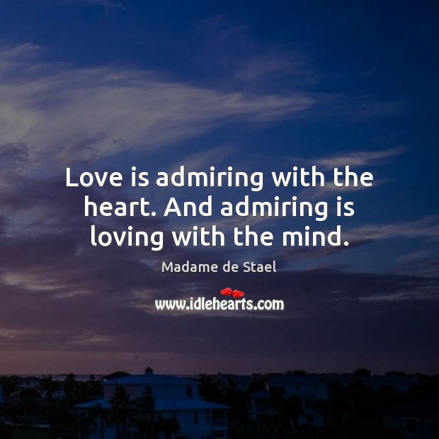 Love is admiring with the heart. And admiring is loving with the mind. Madame de Stael Picture Quote