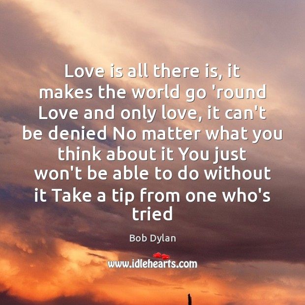 Love is all there is, it makes the world go 'round Love Bob Dylan Picture Quote
