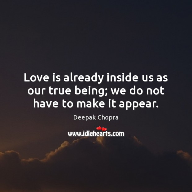 Love is already inside us as our true being; we do not have to make it appear. Image