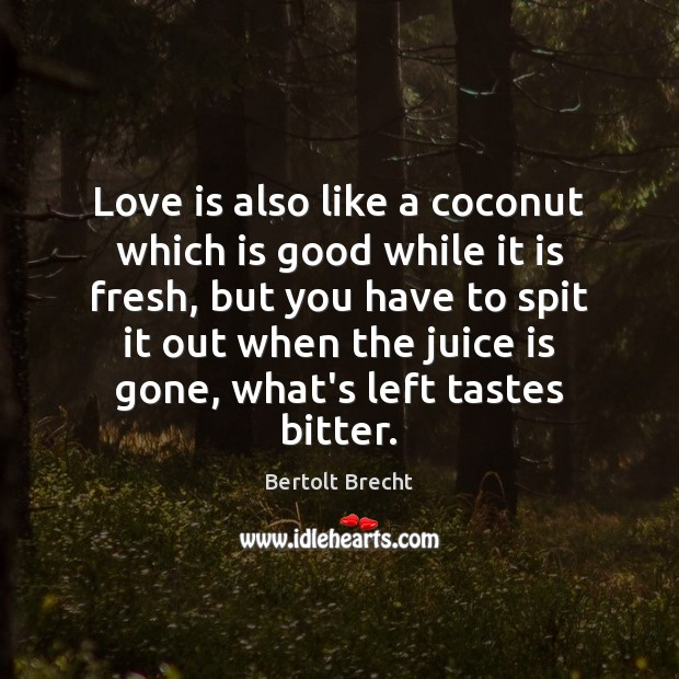 Love is also like a coconut which is good while it is Bertolt Brecht Picture Quote