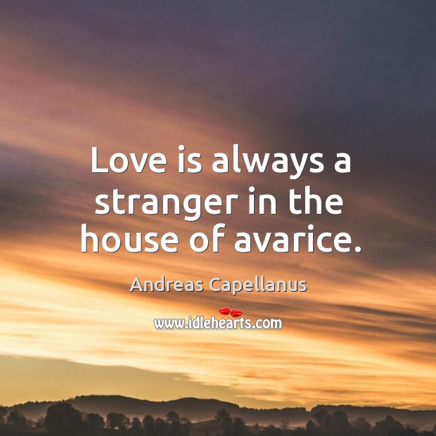 Image, Love is always a stranger in the house of avarice.