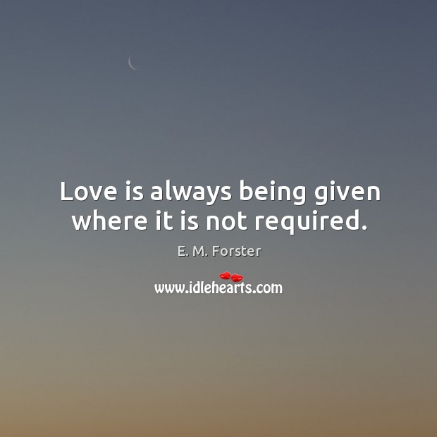 Image, Love is always being given where it is not required.
