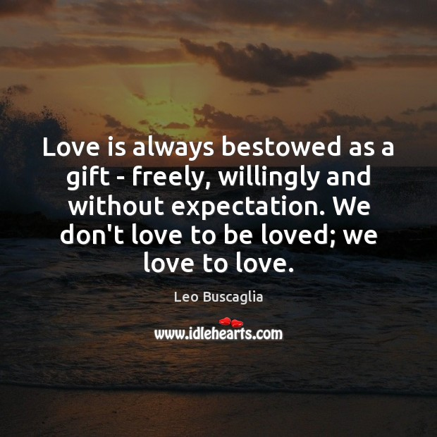 Love is always bestowed as a gift – freely, willingly and without Image