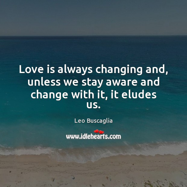 Love is always changing and, unless we stay aware and change with it, it eludes us. Image