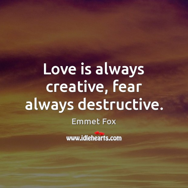 Love is always creative, fear always destructive. Emmet Fox Picture Quote