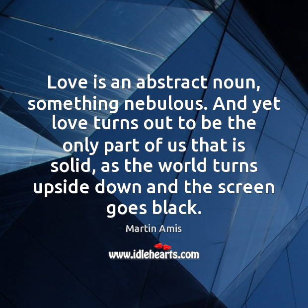 Love is an abstract noun, something nebulous. And yet love turns out Image