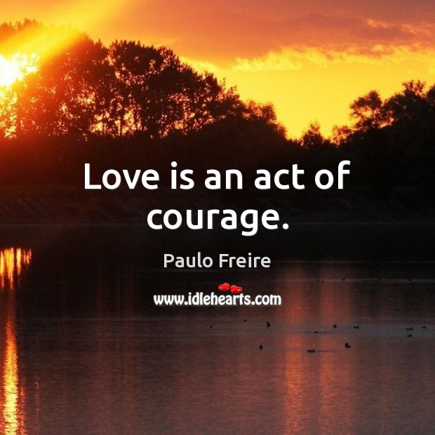 Love is an act of courage. Paulo Freire Picture Quote