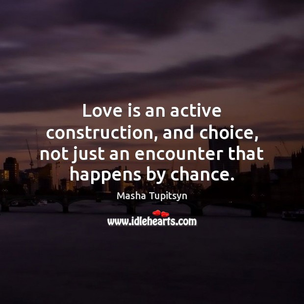 Love is an active construction, and choice, not just an encounter that happens by chance. Image