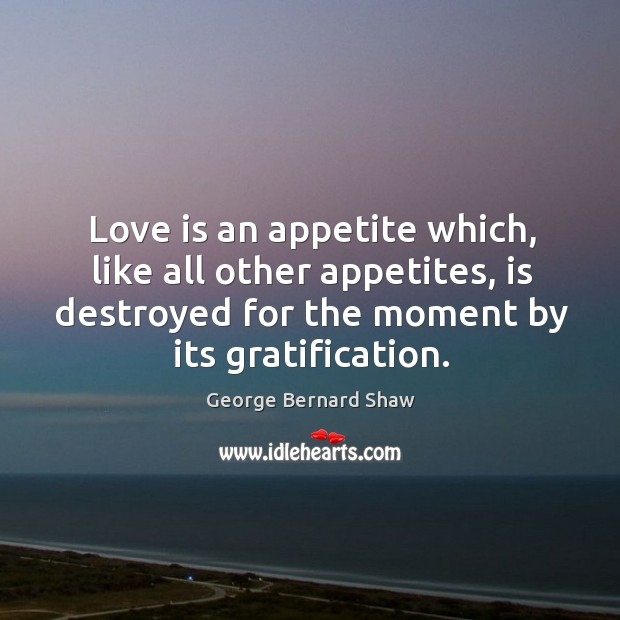 Love is an appetite which, like all other appetites, is destroyed for Image