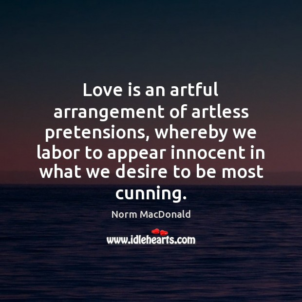 Love is an artful arrangement of artless pretensions, whereby we labor to Norm MacDonald Picture Quote