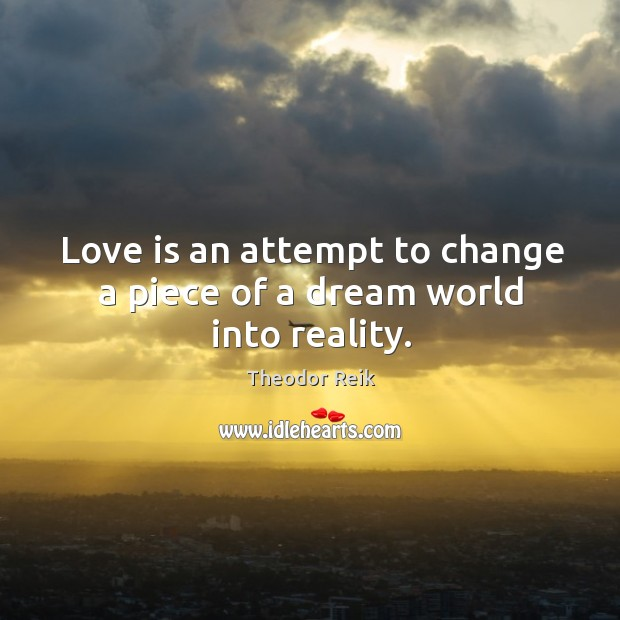 Love is an attempt to change a piece of a dream world into reality. Image