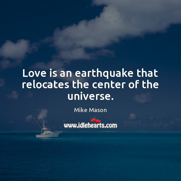Love is an earthquake that relocates the center of the universe. Image
