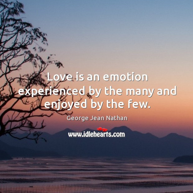Love is an emotion experienced by the many and enjoyed by the few. Image