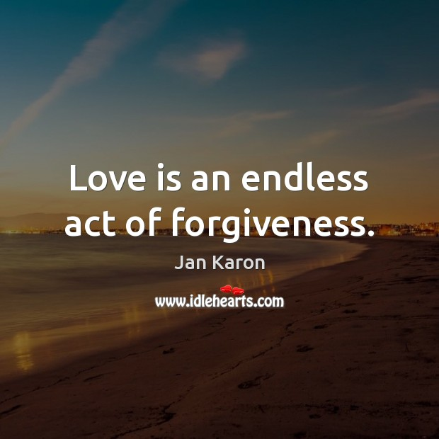 Love is an endless act of forgiveness. Jan Karon Picture Quote